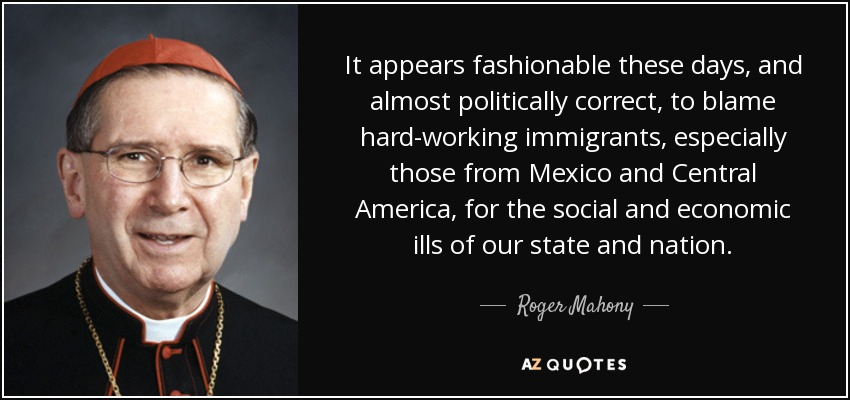 It appears fashionable these days, and almost politically correct, to blame hard-working immigrants, especially those from Mexico and Central America, for the social and economic ills of our state and nation. - Roger Mahony