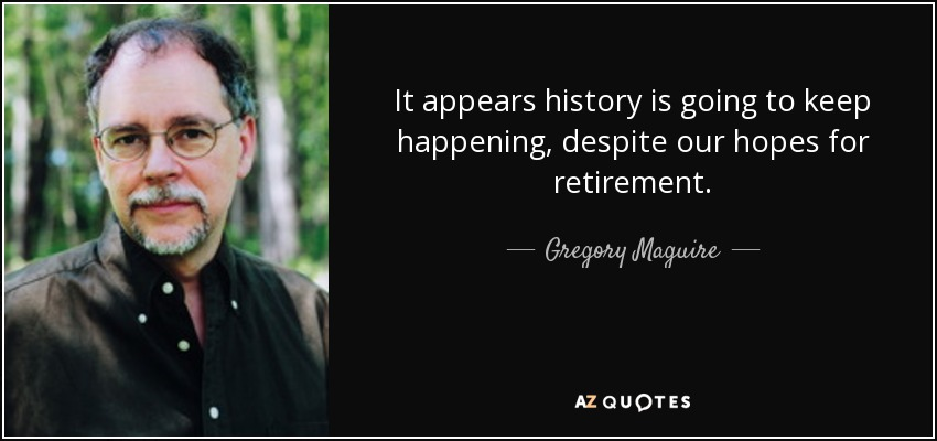 It appears history is going to keep happening, despite our hopes for retirement. - Gregory Maguire