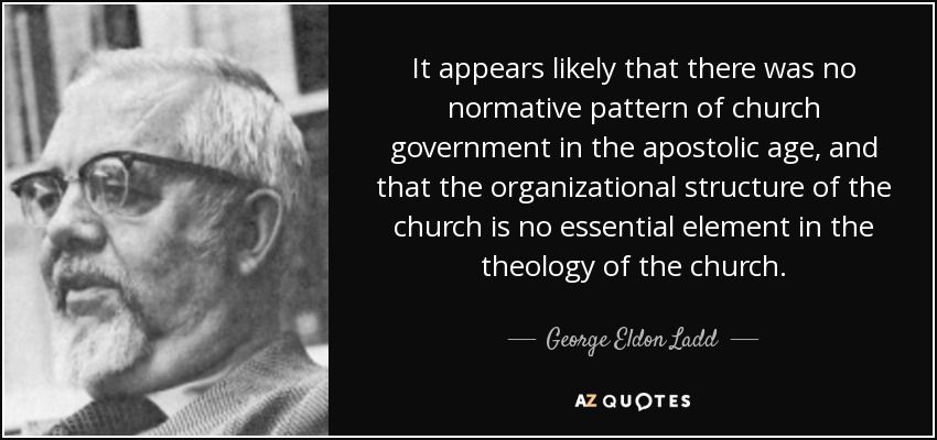 It appears likely that there was no normative pattern of church government in the apostolic age, and that the organizational structure of the church is no essential element in the theology of the church. - George Eldon Ladd