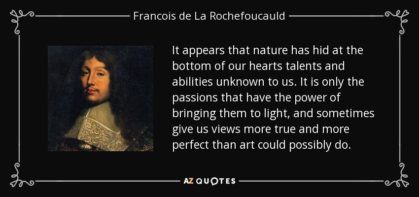 It appears that nature has hid at the bottom of our hearts talents and abilities unknown to us. It is only the passions that have the power of bringing them to light, and sometimes give us views more true and more perfect than art could possibly do. - Francois de La Rochefoucauld