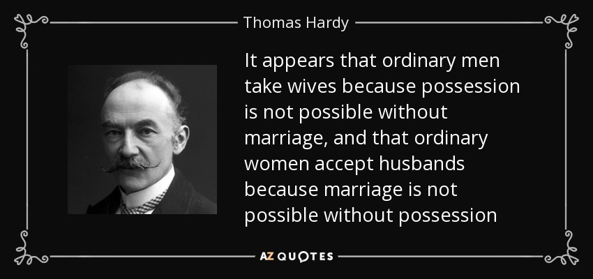 It appears that ordinary men take wives because possession is not possible without marriage, and that ordinary women accept husbands because marriage is not possible without possession - Thomas Hardy