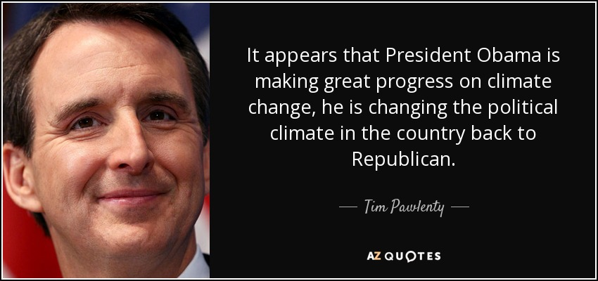 It appears that President Obama is making great progress on climate change, he is changing the political climate in the country back to Republican. - Tim Pawlenty