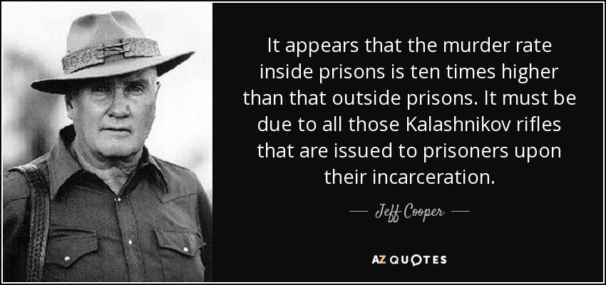 It appears that the murder rate inside prisons is ten times higher than that outside prisons. It must be due to all those Kalashnikov rifles that are issued to prisoners upon their incarceration. - Jeff Cooper