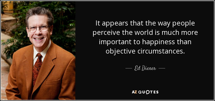 It appears that the way people perceive the world is much more important to happiness than objective circumstances. - Ed Diener