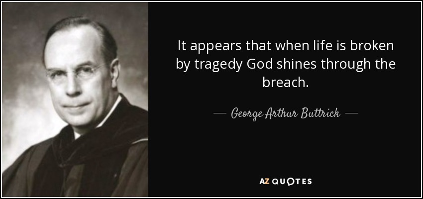 It appears that when life is broken by tragedy God shines through the breach. - George Arthur Buttrick