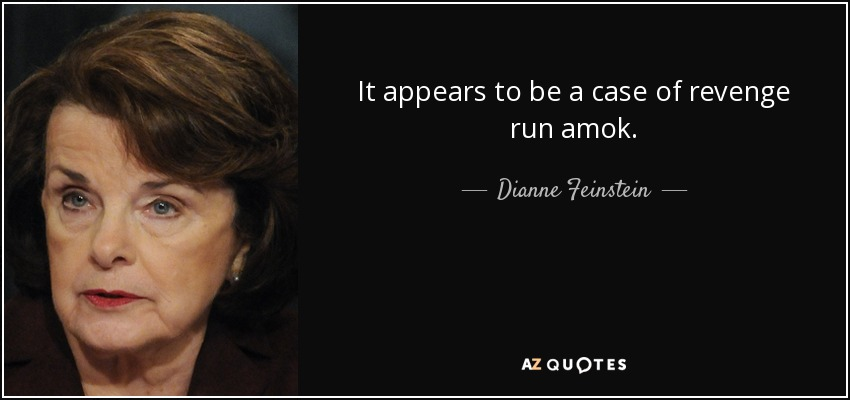 It appears to be a case of revenge run amok. - Dianne Feinstein
