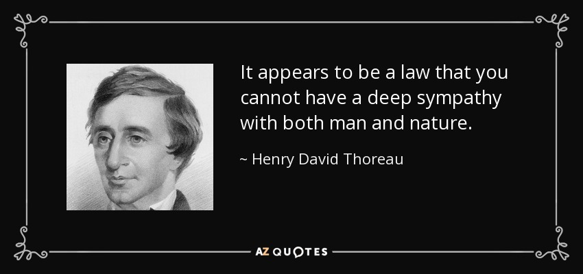 It appears to be a law that you cannot have a deep sympathy with both man and nature. - Henry David Thoreau