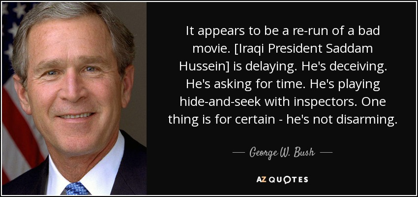 It appears to be a re-run of a bad movie. [Iraqi President Saddam Hussein] is delaying. He's deceiving. He's asking for time. He's playing hide-and-seek with inspectors. One thing is for certain - he's not disarming. - George W. Bush