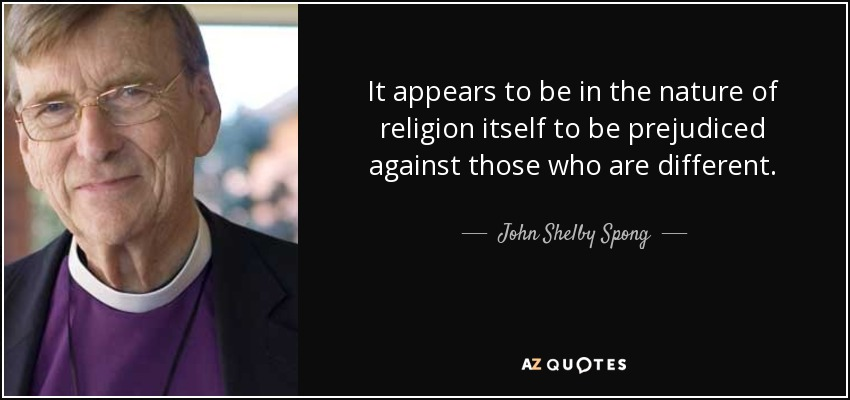It appears to be in the nature of religion itself to be prejudiced against those who are different. - John Shelby Spong