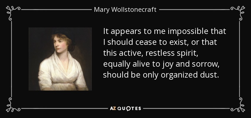 It appears to me impossible that I should cease to exist, or that this active, restless spirit, equally alive to joy and sorrow, should be only organized dust. - Mary Wollstonecraft