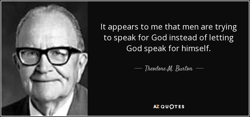 It appears to me that men are trying to speak for God instead of letting God speak for himself. - Theodore M. Burton