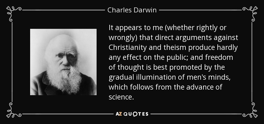 It appears to me (whether rightly or wrongly) that direct arguments against Christianity and theism produce hardly any effect on the public; and freedom of thought is best promoted by the gradual illumination of men's minds, which follows from the advance of science. - Charles Darwin