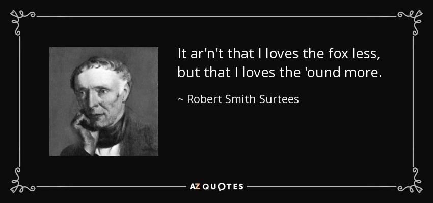 It ar'n't that I loves the fox less, but that I loves the 'ound more. - Robert Smith Surtees