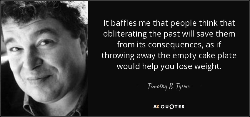 It baffles me that people think that obliterating the past will save them from its consequences, as if throwing away the empty cake plate would help you lose weight. - Timothy B. Tyson