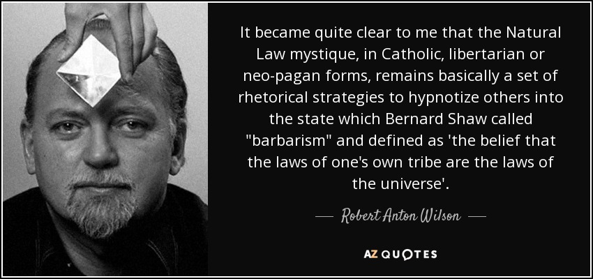 It became quite clear to me that the Natural Law mystique, in Catholic, libertarian or neo-pagan forms, remains basically a set of rhetorical strategies to hypnotize others into the state which Bernard Shaw called