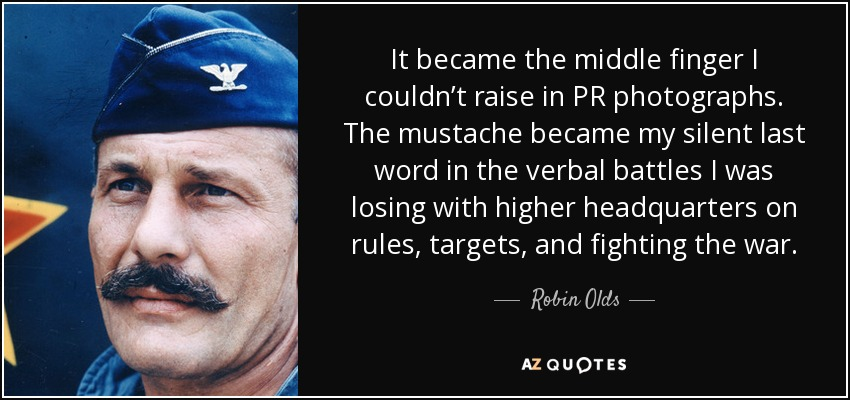 It became the middle finger I couldn't raise in PR photographs. The mustache became my silent last word in the verbal battles I was losing with higher headquarters on rules, targets, and fighting the war. - Robin Olds
