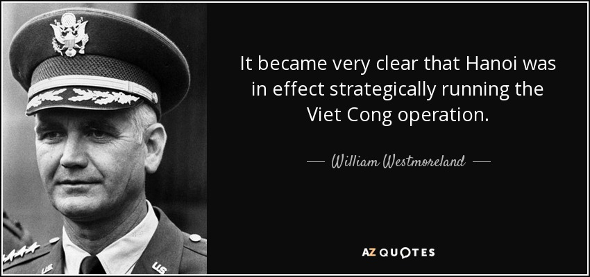 It became very clear that Hanoi was in effect strategically running the Viet Cong operation. - William Westmoreland