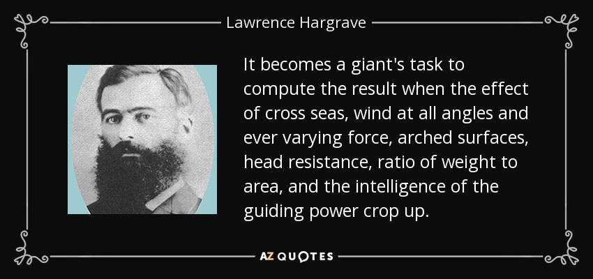 It becomes a giant's task to compute the result when the effect of cross seas, wind at all angles and ever varying force, arched surfaces, head resistance, ratio of weight to area, and the intelligence of the guiding power crop up. - Lawrence Hargrave