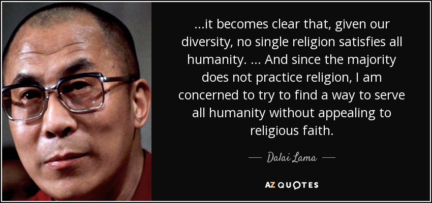 ...it becomes clear that, given our diversity, no single religion satisfies all humanity. ... And since the majority does not practice religion, I am concerned to try to find a way to serve all humanity without appealing to religious faith. - Dalai Lama
