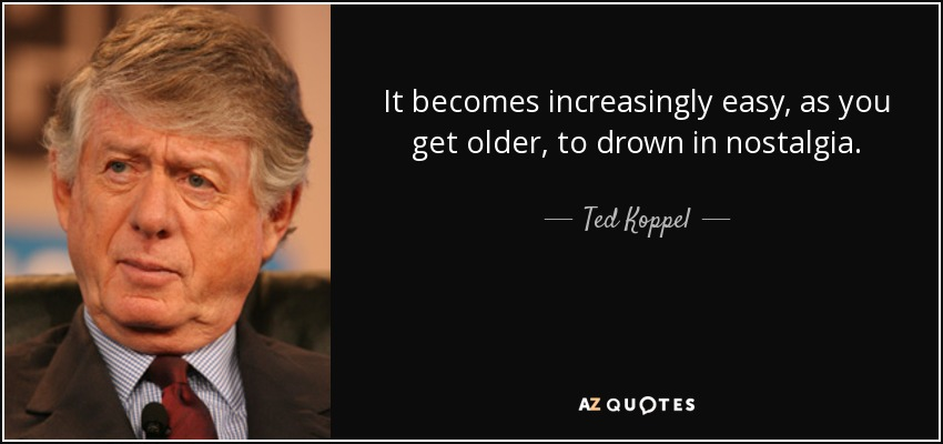 It becomes increasingly easy, as you get older, to drown in nostalgia. - Ted Koppel