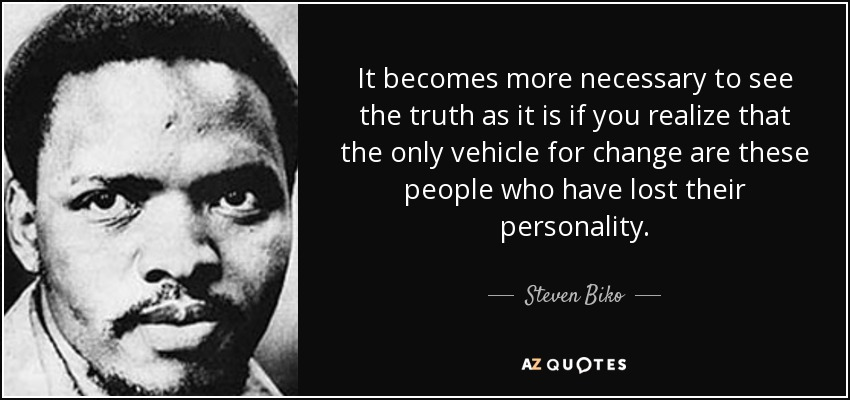It becomes more necessary to see the truth as it is if you realize that the only vehicle for change are these people who have lost their personality. - Steven Biko