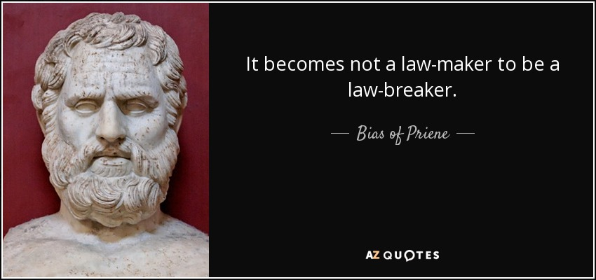 It becomes not a law-maker to be a law-breaker. - Bias of Priene