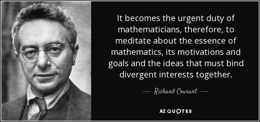 It becomes the urgent duty of mathematicians, therefore, to meditate about the essence of mathematics, its motivations and goals and the ideas that must bind divergent interests together. - Richard Courant