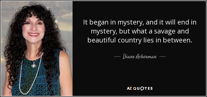 It began in mystery, and it will end in mystery, but what a savage and beautiful country lies in between. - Diane Ackerman