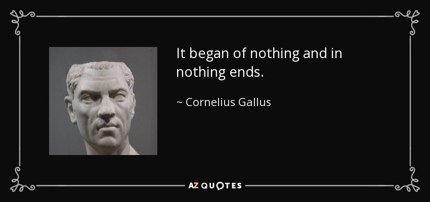 It began of nothing and in nothing ends. - Cornelius Gallus