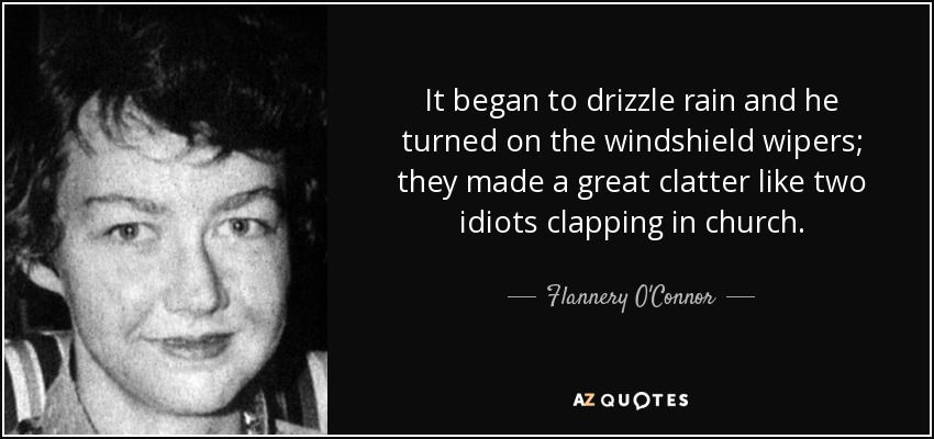 It began to drizzle rain and he turned on the windshield wipers; they made a great clatter like two idiots clapping in church. - Flannery O'Connor