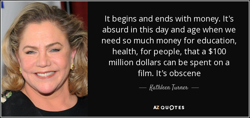 It begins and ends with money. It's absurd in this day and age when we need so much money for education, health, for people, that a $100 million dollars can be spent on a film. It's obscene - Kathleen Turner
