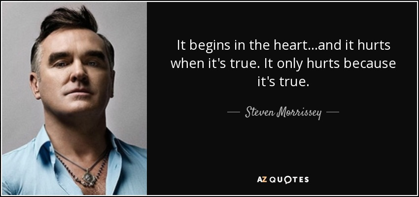 It begins in the heart...and it hurts when it's true. It only hurts because it's true. - Steven Morrissey