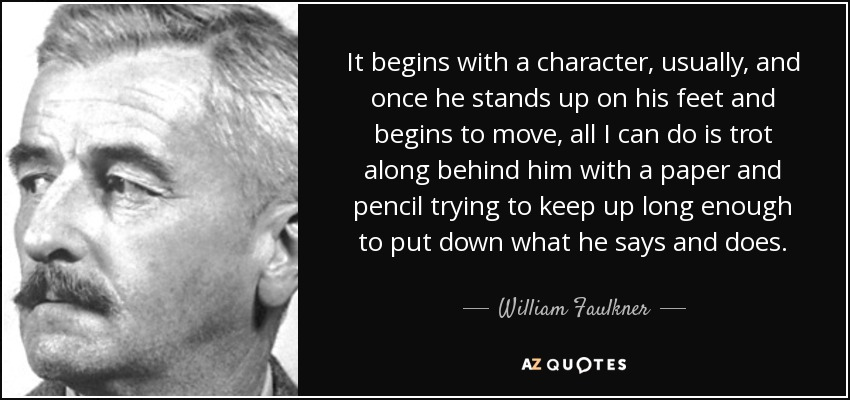 It begins with a character, usually, and once he stands up on his feet and begins to move, all I can do is trot along behind him with a paper and pencil trying to keep up long enough to put down what he says and does. - William Faulkner