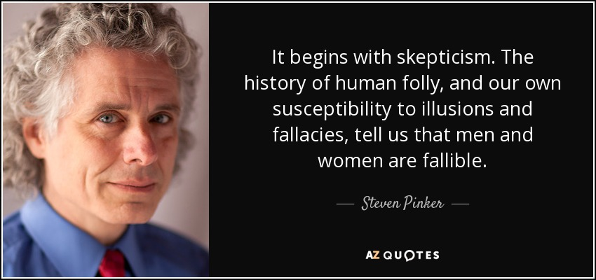 It begins with skepticism. The history of human folly, and our own susceptibility to illusions and fallacies, tell us that men and women are fallible. - Steven Pinker