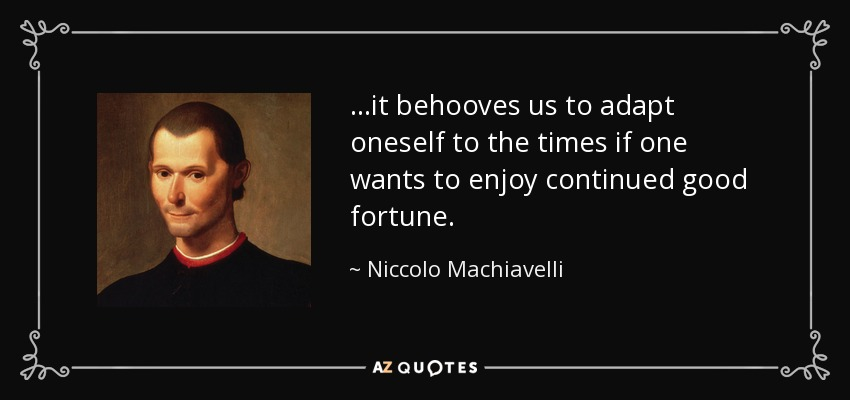 ...it behooves us to adapt oneself to the times if one wants to enjoy continued good fortune. - Niccolo Machiavelli