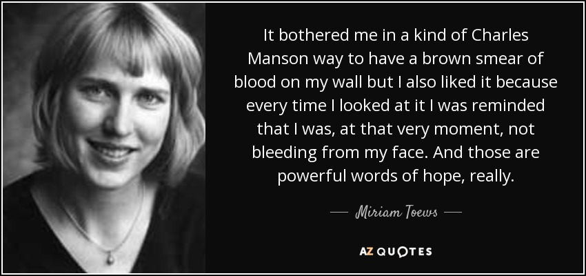 It bothered me in a kind of Charles Manson way to have a brown smear of blood on my wall but I also liked it because every time I looked at it I was reminded that I was, at that very moment, not bleeding from my face. And those are powerful words of hope, really. - Miriam Toews