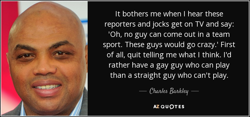 It bothers me when I hear these reporters and jocks get on TV and say: 'Oh, no guy can come out in a team sport. These guys would go crazy.' First of all, quit telling me what I think. I'd rather have a gay guy who can play than a straight guy who can't play. - Charles Barkley