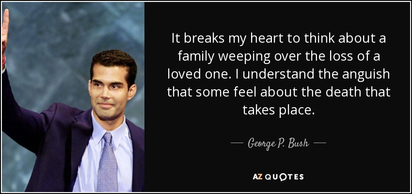 It breaks my heart to think about a family weeping over the loss of a loved one. I understand the anguish that some feel about the death that takes place. - George P. Bush
