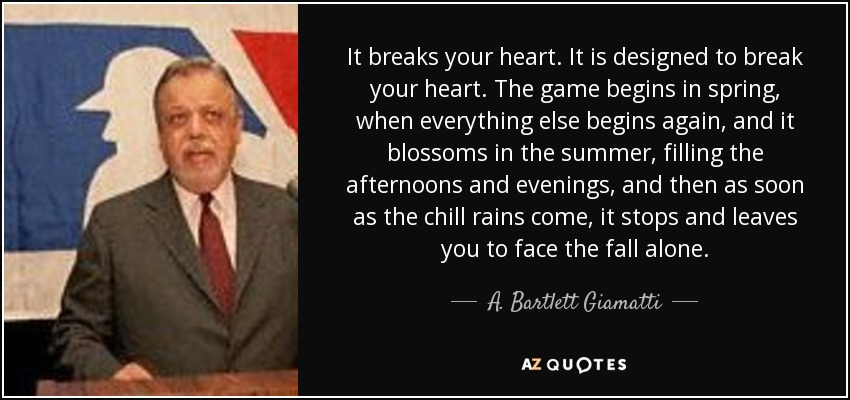 It breaks your heart. It is designed to break your heart. The game begins in spring, when everything else begins again, and it blossoms in the summer, filling the afternoons and evenings, and then as soon as the chill rains come, it stops and leaves you to face the fall alone. - A. Bartlett Giamatti