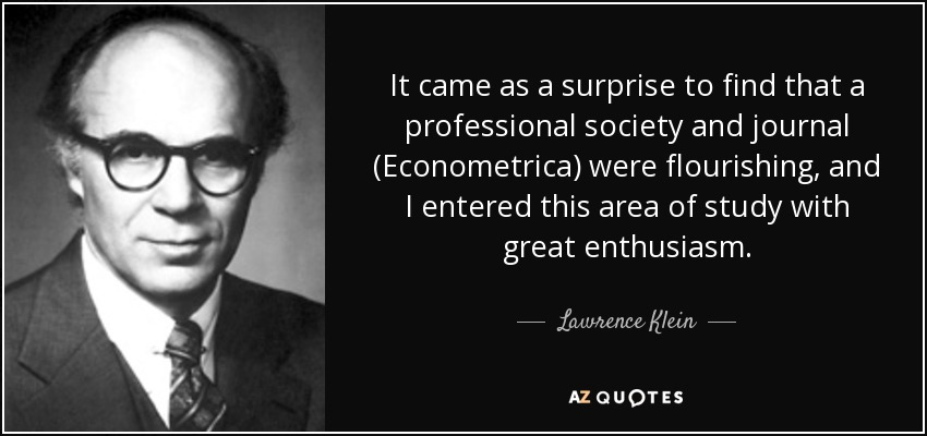 It came as a surprise to find that a professional society and journal (Econometrica) were flourishing, and I entered this area of study with great enthusiasm. - Lawrence Klein