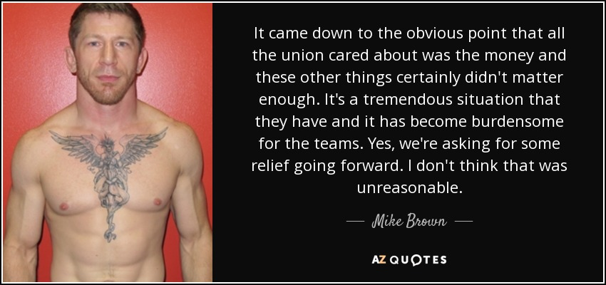 It came down to the obvious point that all the union cared about was the money and these other things certainly didn't matter enough. It's a tremendous situation that they have and it has become burdensome for the teams. Yes, we're asking for some relief going forward. I don't think that was unreasonable. - Mike Brown