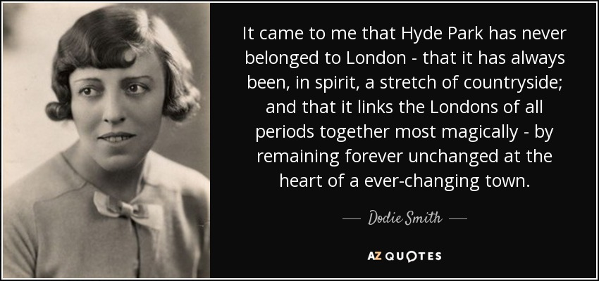 It came to me that Hyde Park has never belonged to London - that it has always been , in spirit, a stretch of countryside; and that it links the Londons of all periods together most magically - by remaining forever unchanged at the heart of a ever-changing town. - Dodie Smith
