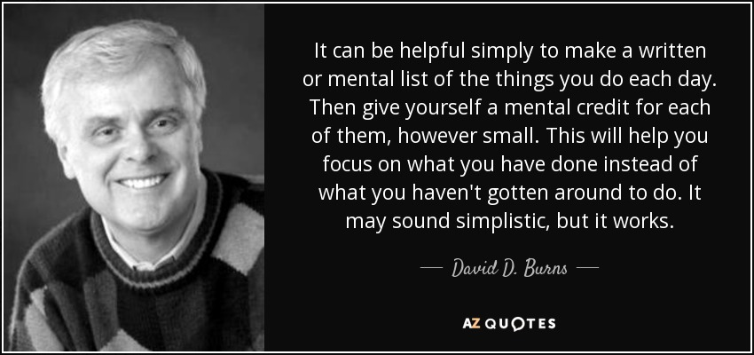 It can be helpful simply to make a written or mental list of the things you do each day. Then give yourself a mental credit for each of them, however small. This will help you focus on what you have done instead of what you haven't gotten around to do. It may sound simplistic, but it works. - David D. Burns
