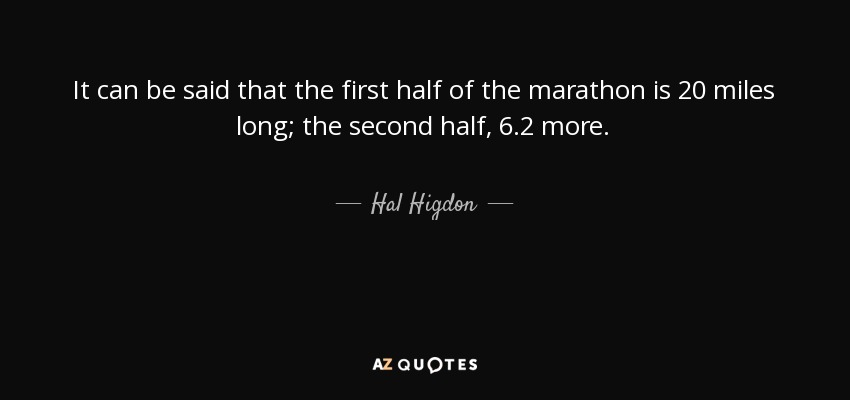 It can be said that the first half of the marathon is 20 miles long; the second half, 6.2 more. - Hal Higdon