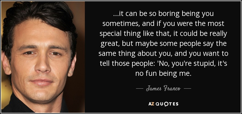 This Is So Boring Quotes: James Franco Quote: ...it Can Be So Boring Being You