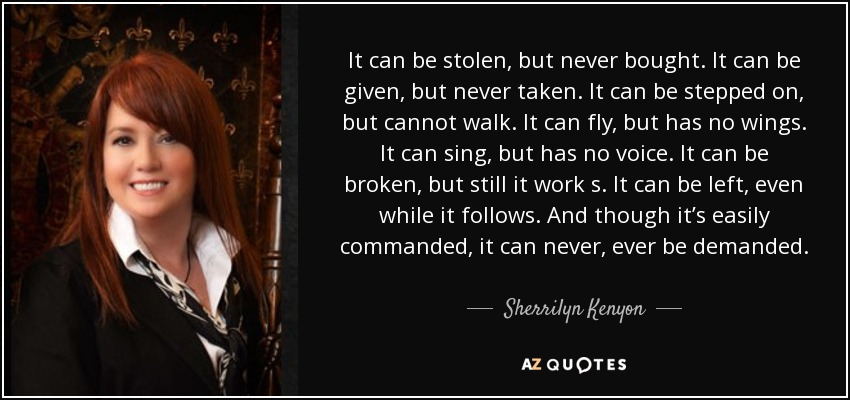 It can be stolen, but never bought. It can be given, but never taken. It can be stepped on, but cannot walk . It can fly, but has no wings. It can sing, but has no voice. It can be broken, but still it work s. It can be left, even while it follows. And though it's easily commanded, it can never, ever be demanded. - Sherrilyn Kenyon