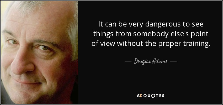 It can be very dangerous to see things from somebody else's point of view without the proper training. - Douglas Adams
