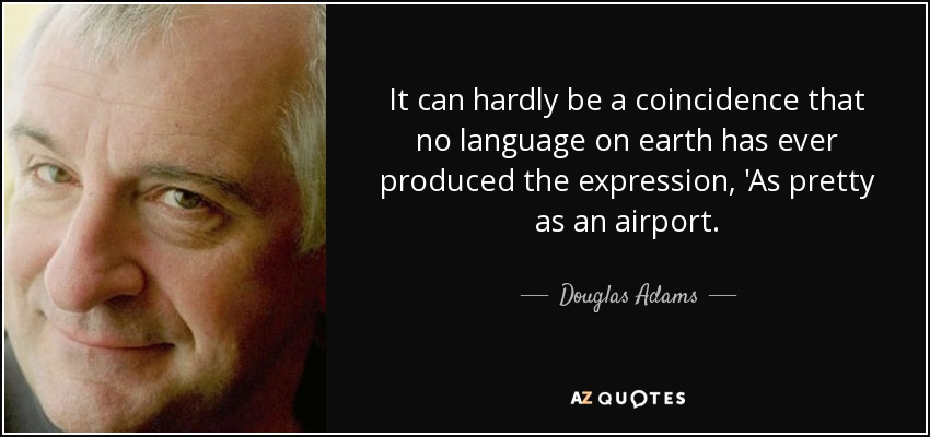 It can hardly be a coincidence that no language on earth has ever produced the expression, 'As pretty as an airport. - Douglas Adams