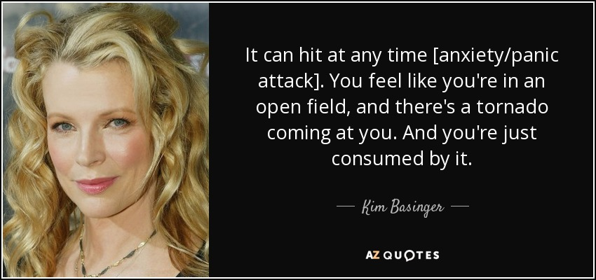 It can hit at any time [anxiety/panic attack]. You feel like you're in an open field, and there's a tornado coming at you. And you're just consumed by it. - Kim Basinger