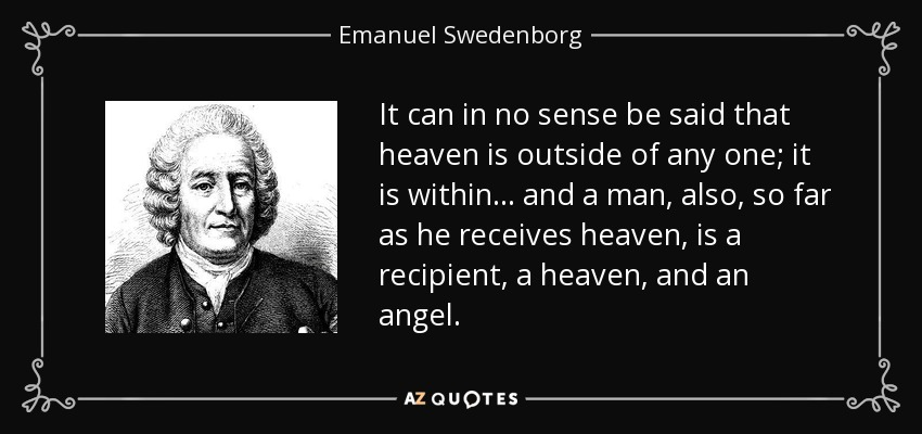 It can in no sense be said that heaven is outside of any one; it is within ... and a man, also, so far as he receives heaven, is a recipient, a heaven, and an angel. - Emanuel Swedenborg